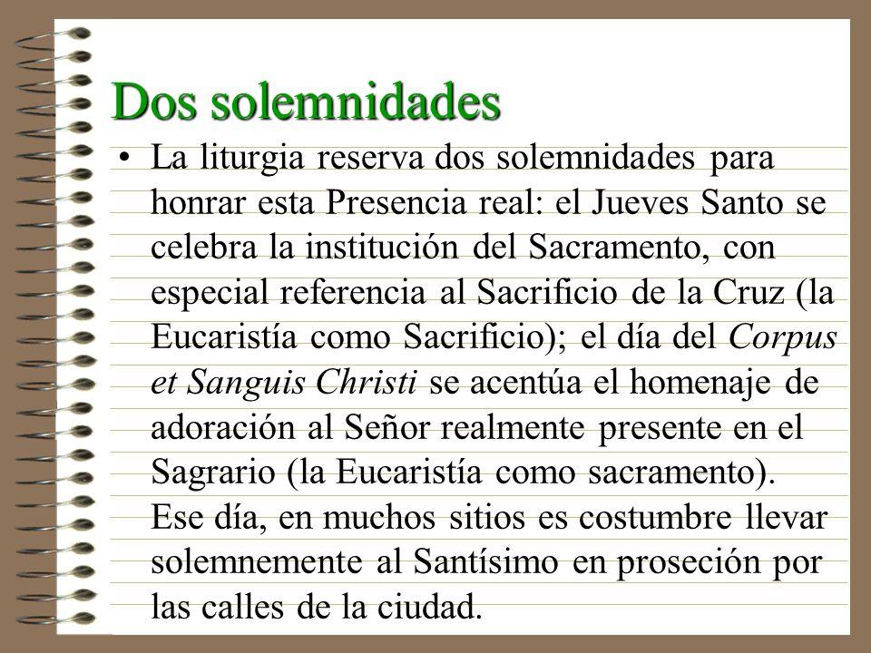 Dos solemnidades La liturgia reserva dos solemnidades para honrar esta Presencia real: el Jueves Santo se celebra la institución del Sacramento, con e