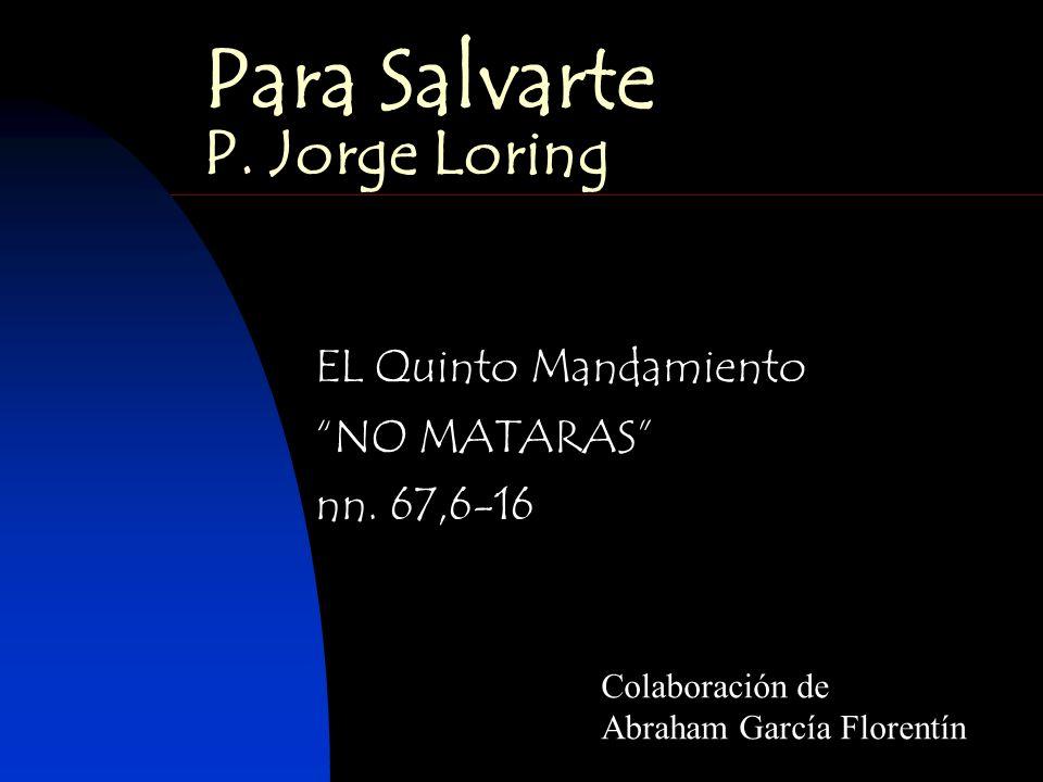 Para Salvarte P. Jorge Loring EL Quinto Mandamiento NO MATARAS nn. 67,6-16 Colaboración de Abraham García Florentín