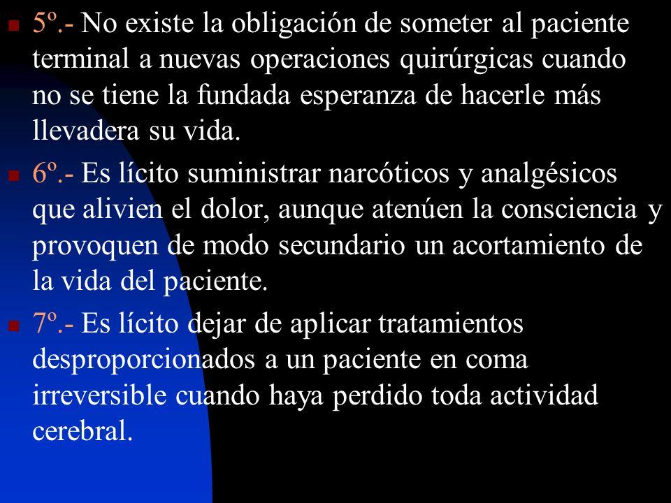 5º.- No existe la obligación de someter al paciente terminal a nuevas operaciones quirúrgicas cuando no se tiene la fundada esperanza de hacerle más l
