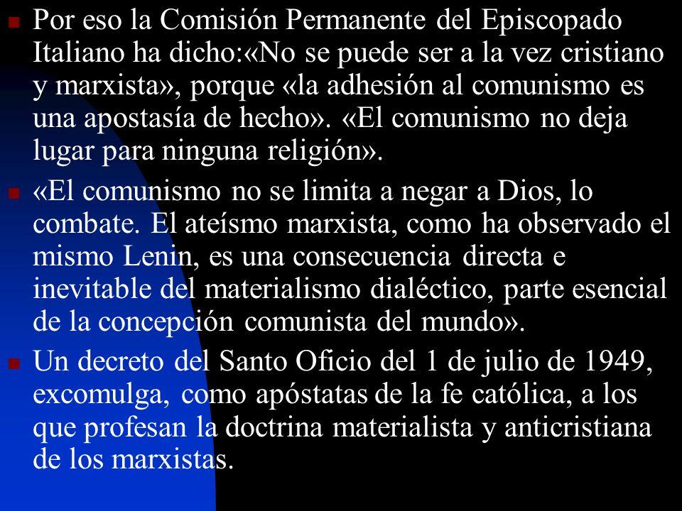 Por eso la Comisión Permanente del Episcopado Italiano ha dicho:«No se puede ser a la vez cristiano y marxista», porque «la adhesión al comunismo es u