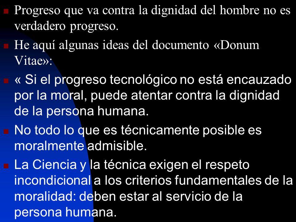 Progreso que va contra la dignidad del hombre no es verdadero progreso. He aquí algunas ideas del documento «Donum Vitae»: « Si el progreso tecnológic
