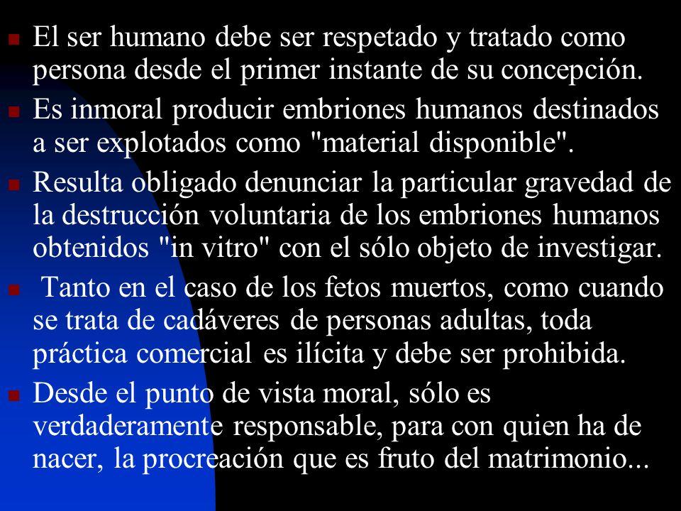 El ser humano debe ser respetado y tratado como persona desde el primer instante de su concepción. Es inmoral producir embriones humanos destinados a