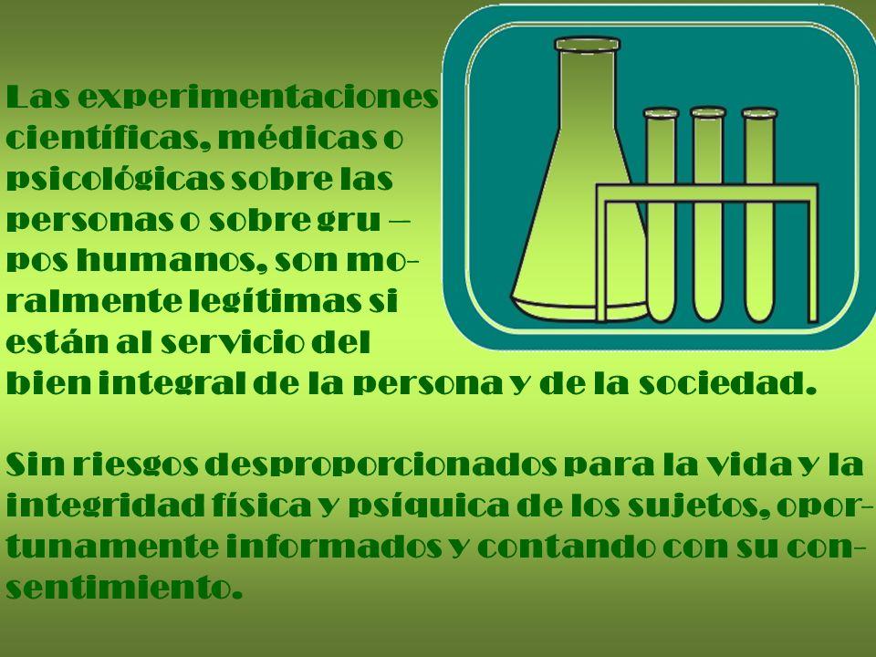 Las experimentaciones científicas, médicas o psicológicas sobre las personas o sobre gru – pos humanos, son mo- ralmente legítimas si están al servici
