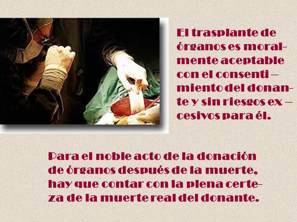 El trasplante de órganos es moral- mente aceptable con el consenti – miento del donan- te y sin riesgos ex – cesivos para él. Para el noble acto de la
