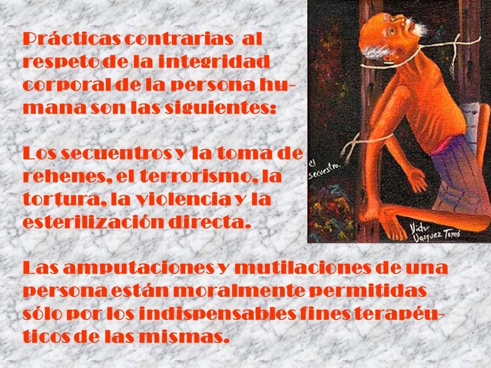 Prácticas contrarias al respeto de la integridad corporal de la persona hu- mana son las siguientes: Los secuentros y la toma de rehenes, el terrorism