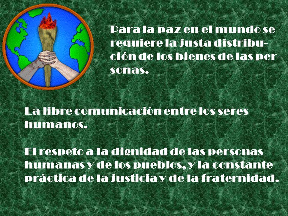 Para la paz en el mundo se requiere la justa distribu- ción de los bienes de las per- sonas. La libre comunicación entre los seres humanos. El respeto