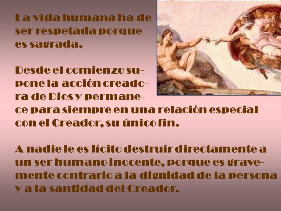 La vida humana ha de ser respetada porque es sagrada. Desde el comienzo su- pone la acción creado- ra de Dios y permane- ce para siempre en una relaci