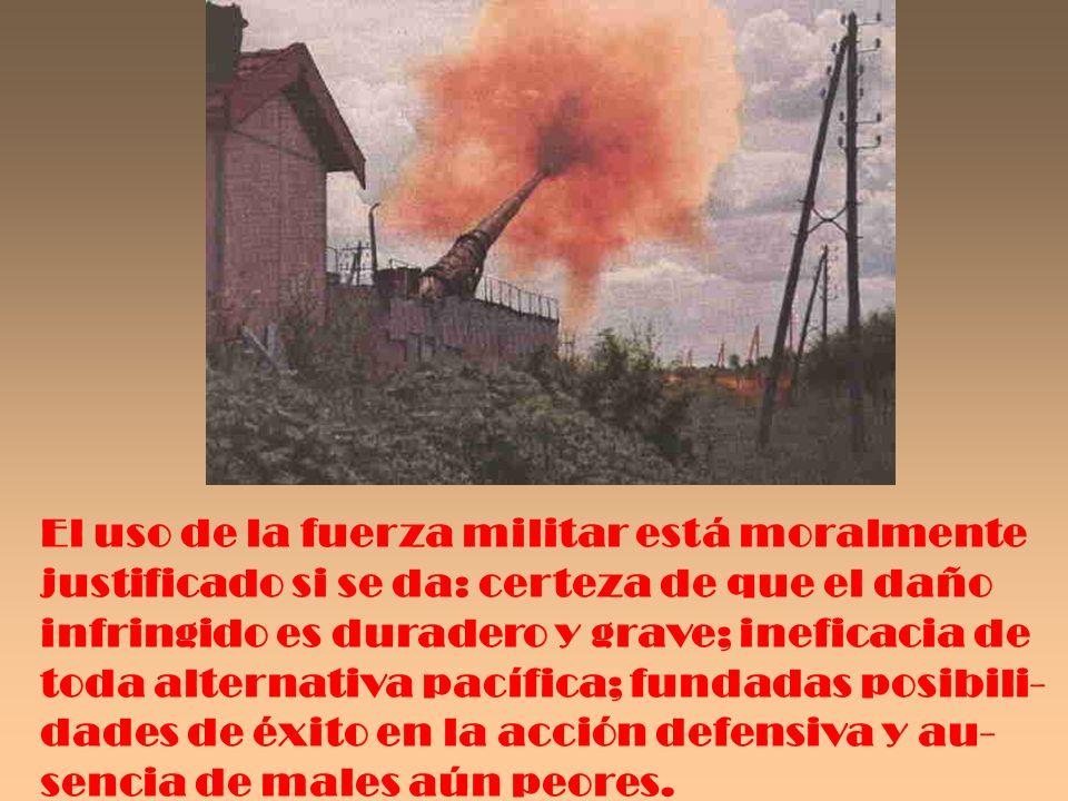 El uso de la fuerza militar está moralmente justificado si se da: certeza de que el daño infringido es duradero y grave; ineficacia de toda alternativ