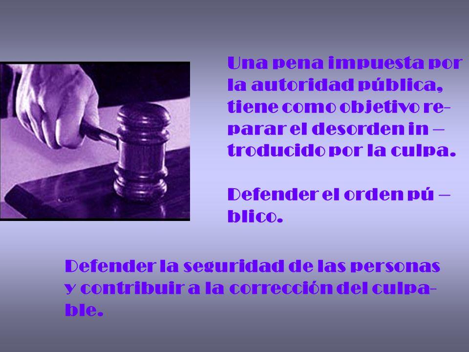 Una pena impuesta por la autoridad pública, tiene como objetivo re- parar el desorden in – troducido por la culpa. Defender el orden pú – blico. Defen