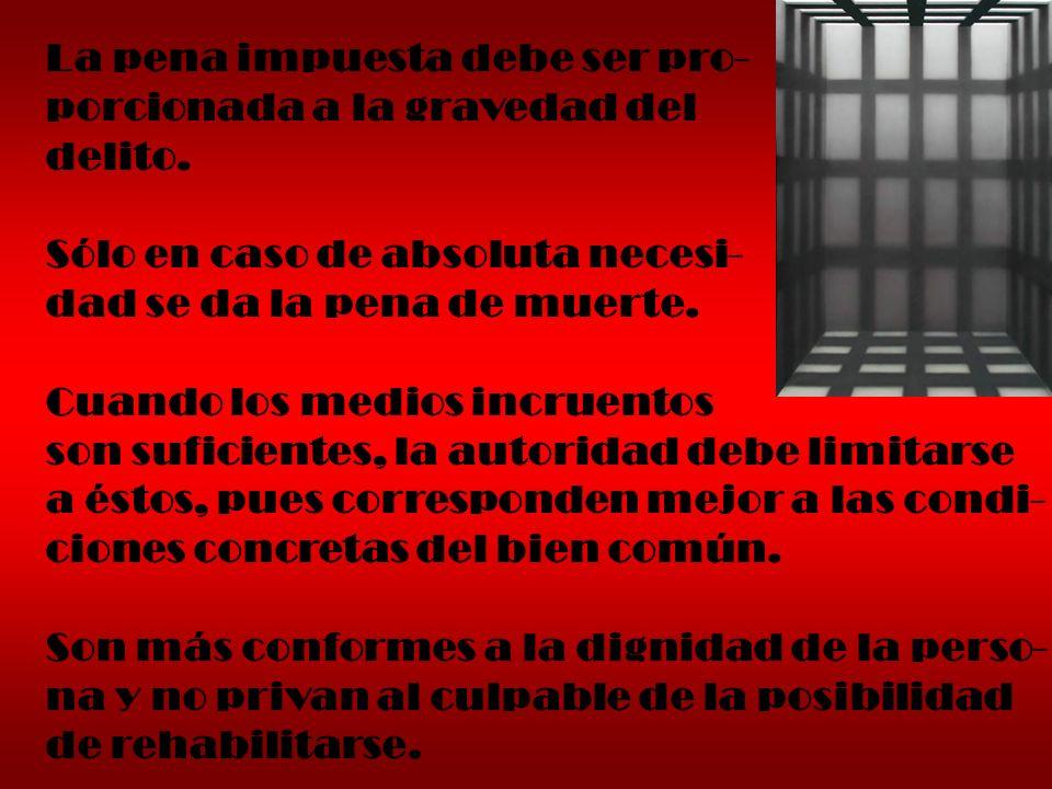 La pena impuesta debe ser pro- porcionada a la gravedad del delito. Sólo en caso de absoluta necesi- dad se da la pena de muerte. Cuando los medios in