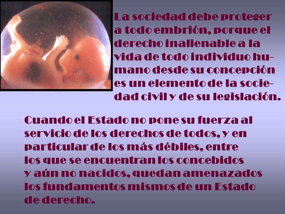 La sociedad debe proteger a todo embrión, porque el derecho inalienable a la vida de todo individuo hu- mano desde su concepción es un elemento de la