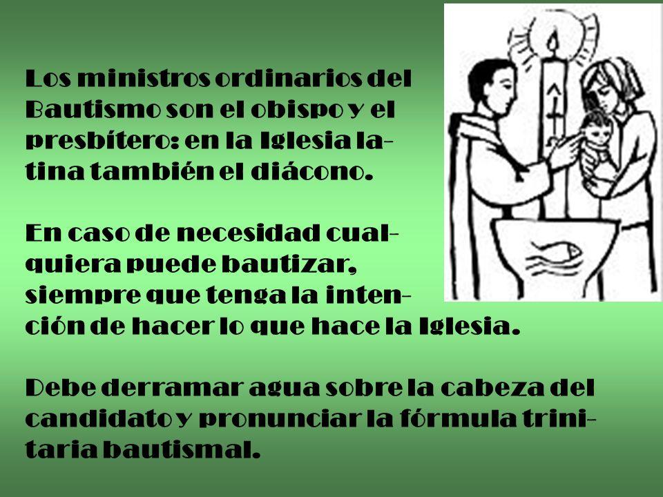 Los ministros ordinarios del Bautismo son el obispo y el presbítero: en la Iglesia la- tina también el diácono. En caso de necesidad cual- quiera pued