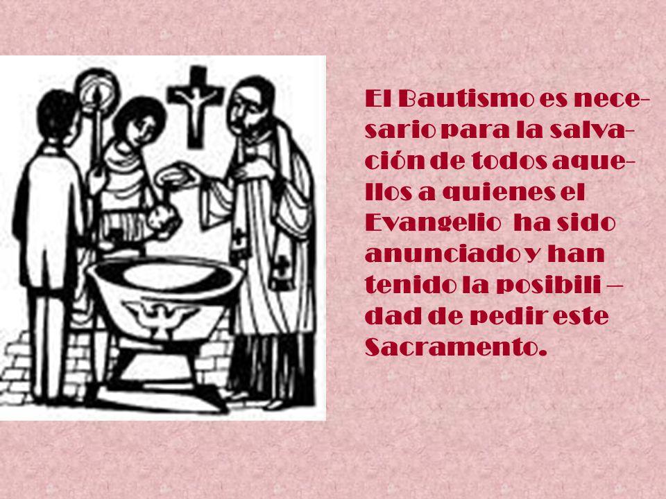 El Bautismo es nece- sario para la salva- ción de todos aque- llos a quienes el Evangelio ha sido anunciado y han tenido la posibili – dad de pedir es