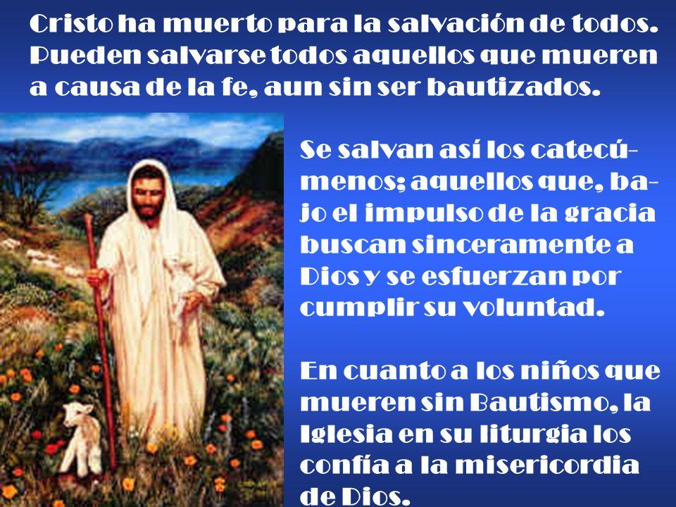 Cristo ha muerto para la salvación de todos. Pueden salvarse todos aquellos que mueren a causa de la fe, aun sin ser bautizados. Se salvan así los cat