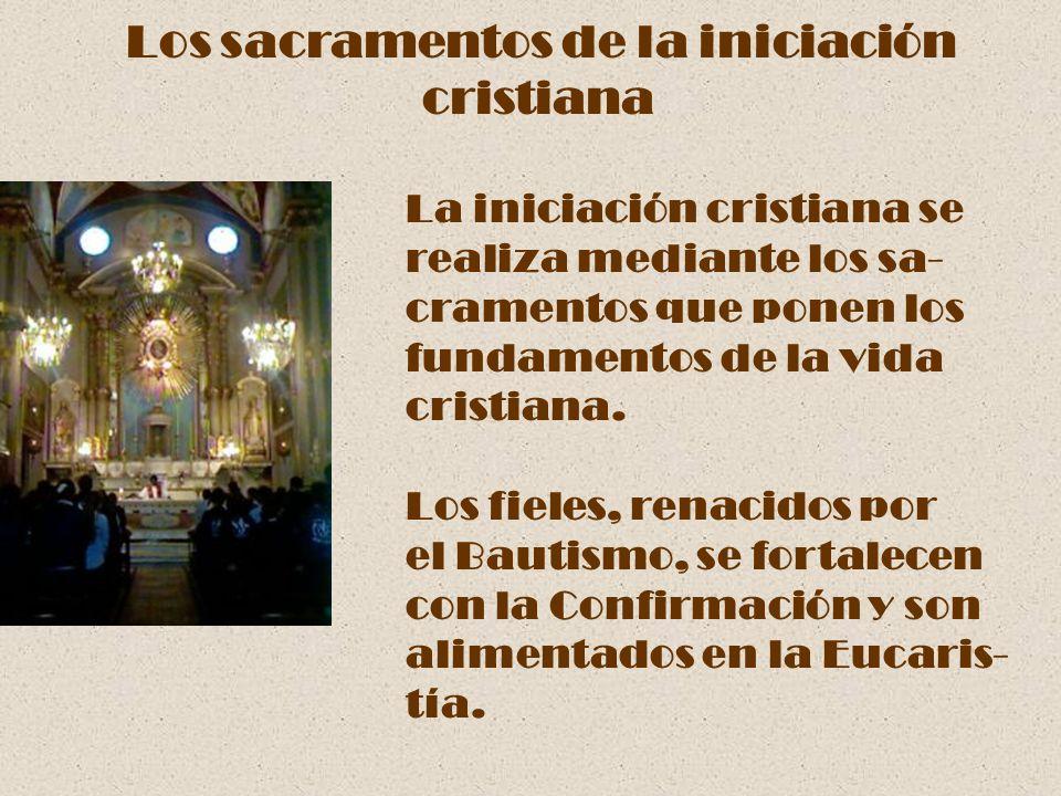 Los sacramentos de la iniciación cristiana La iniciación cristiana se realiza mediante los sa- cramentos que ponen los fundamentos de la vida cristian