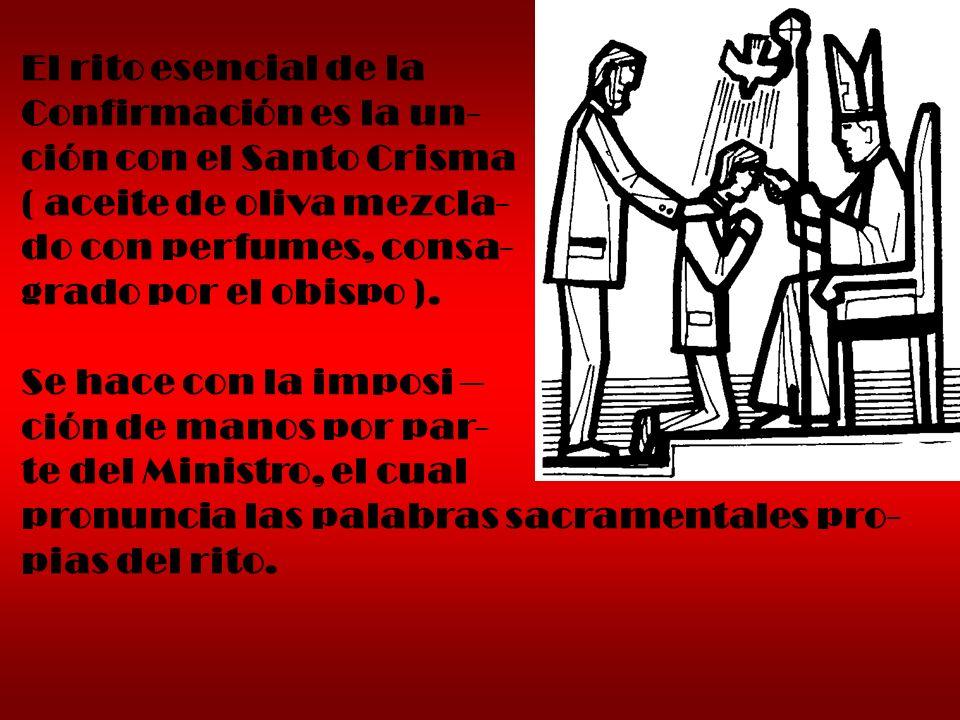 El rito esencial de la Confirmación es la un- ción con el Santo Crisma ( aceite de oliva mezcla- do con perfumes, consa- grado por el obispo ). Se hac
