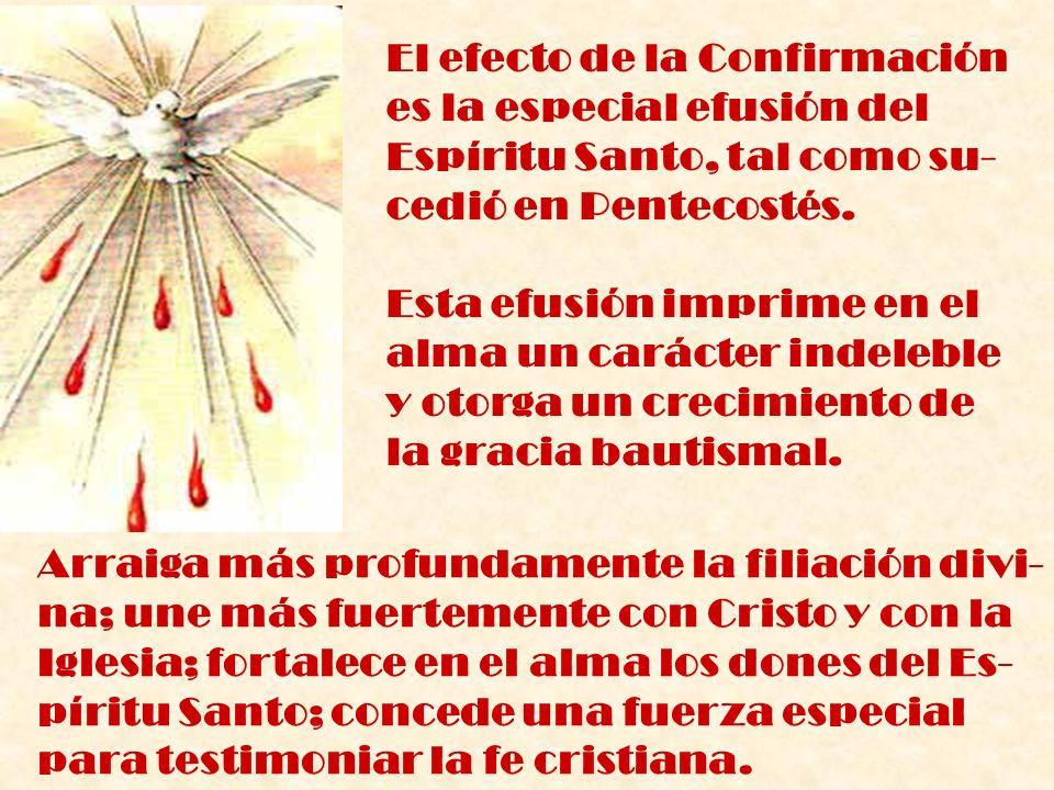El efecto de la Confirmación es la especial efusión del Espíritu Santo, tal como su- cedió en Pentecostés. Esta efusión imprime en el alma un carácter