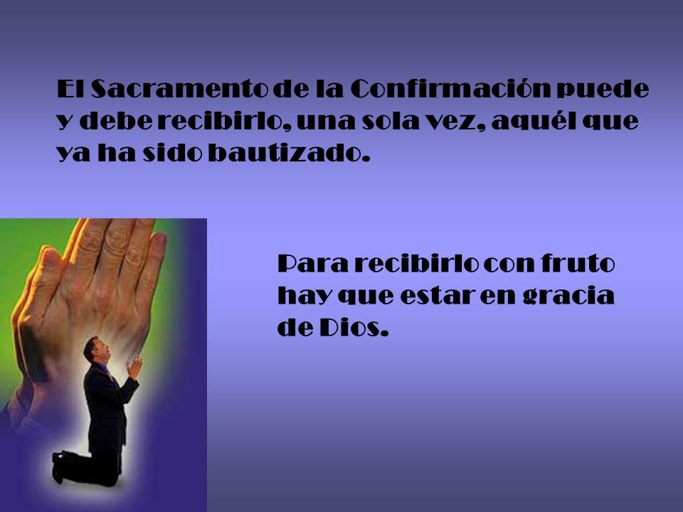 El Sacramento de la Confirmación puede y debe recibirlo, una sola vez, aquél que ya ha sido bautizado. Para recibirlo con fruto hay que estar en graci