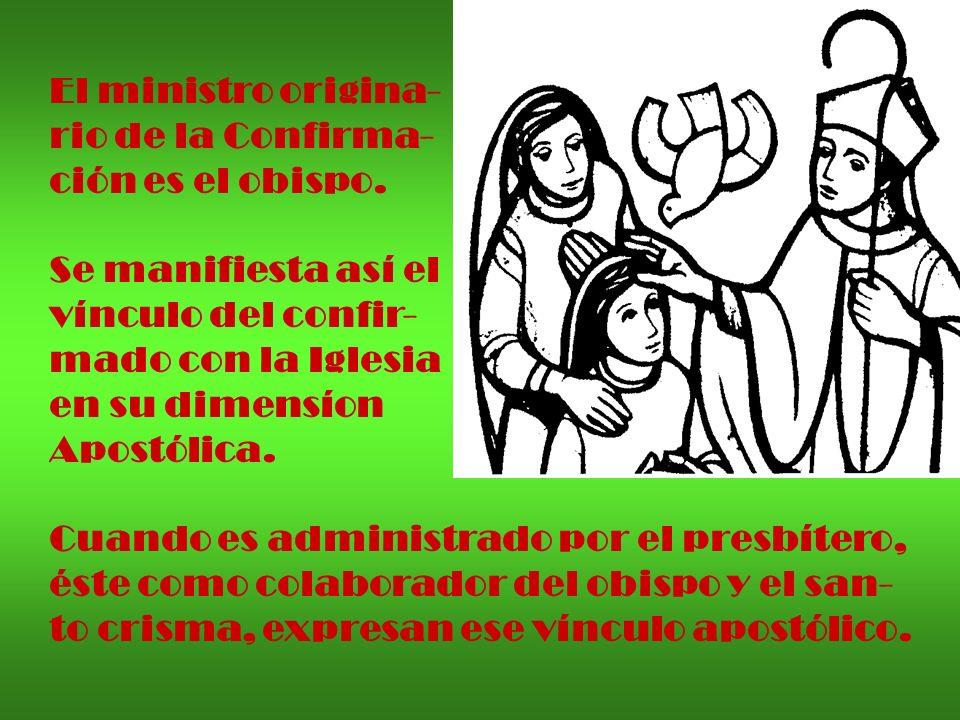 El ministro origina- rio de la Confirma- ción es el obispo. Se manifiesta así el vínculo del confir- mado con la Iglesia en su dimensíon Apostólica. C