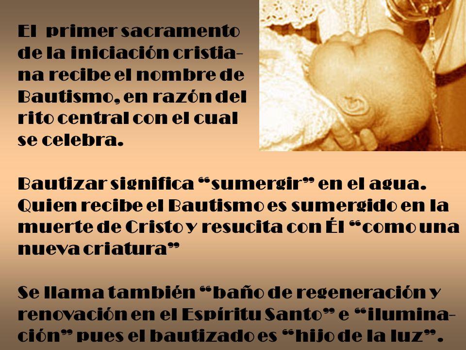 El primer sacramento de la iniciación cristia- na recibe el nombre de Bautismo, en razón del rito central con el cual se celebra. Bautizar significa s