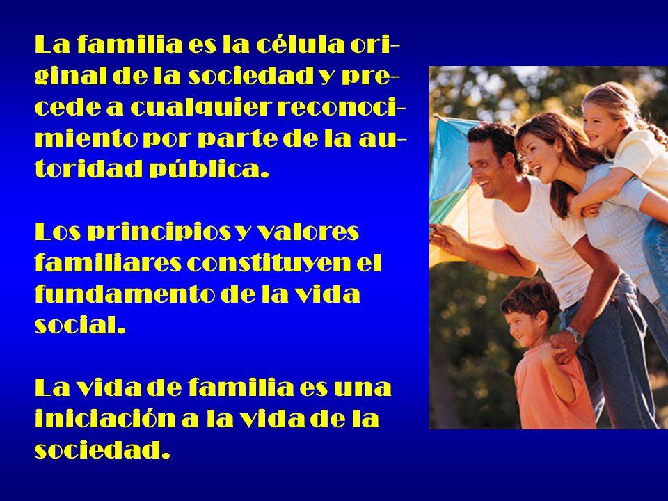 La familia es la célula ori- ginal de la sociedad y pre- cede a cualquier reconoci- miento por parte de la au- toridad pública. Los principios y valor