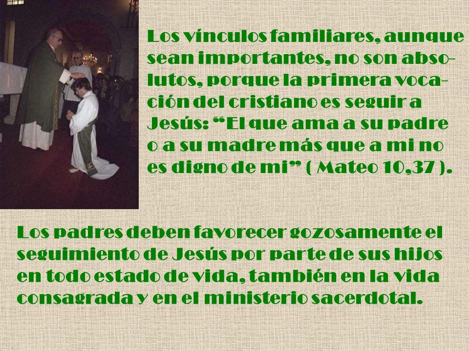 Los vínculos familiares, aunque sean importantes, no son abso- lutos, porque la primera voca- ción del cristiano es seguir a Jesús: El que ama a su pa