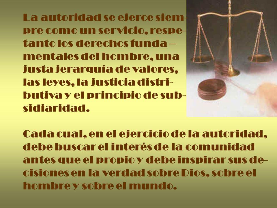La autoridad se ejerce siem- pre como un servicio, respe- tanto los derechos funda – mentales del hombre, una justa jerarquía de valores, las leyes, l