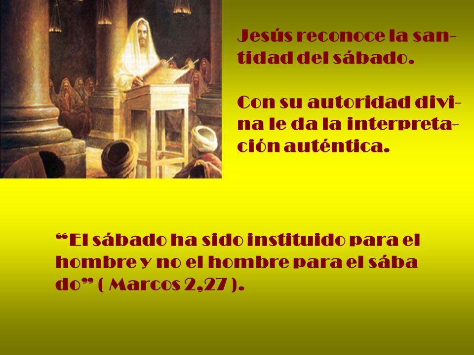 Jesús reconoce la san- tidad del sábado. Con su autoridad divi- na le da la interpreta- ción auténtica. El sábado ha sido instituido para el hombre y