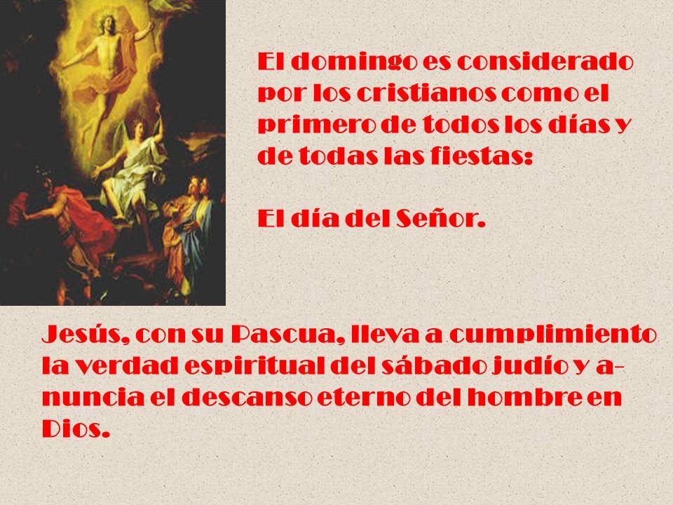 El domingo es considerado por los cristianos como el primero de todos los días y de todas las fiestas: El día del Señor. Jesús, con su Pascua, lleva a
