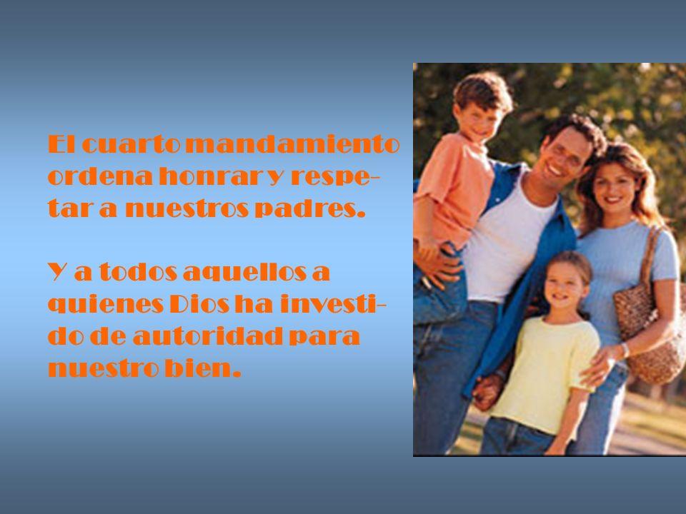 El cuarto mandamiento ordena honrar y respe- tar a nuestros padres. Y a todos aquellos a quienes Dios ha investi- do de autoridad para nuestro bien.