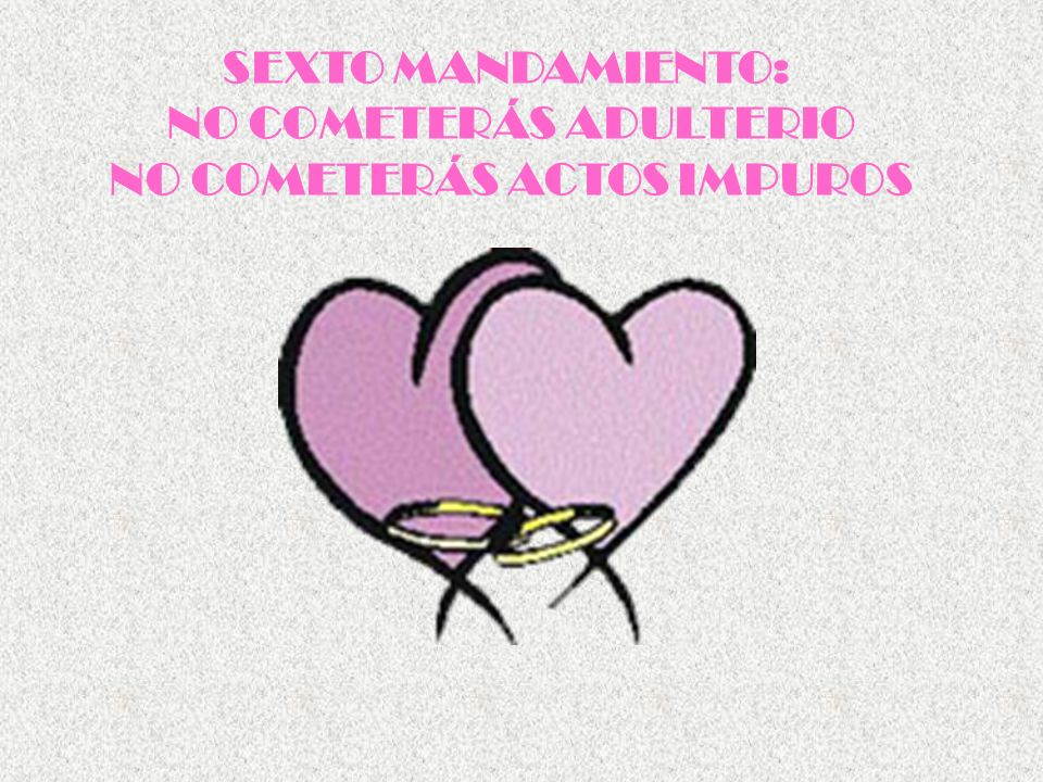 SEXTO MANDAMIENTO: NO COMETERÁS ADULTERIO NO COMETERÁS ACTOS IMPUROS