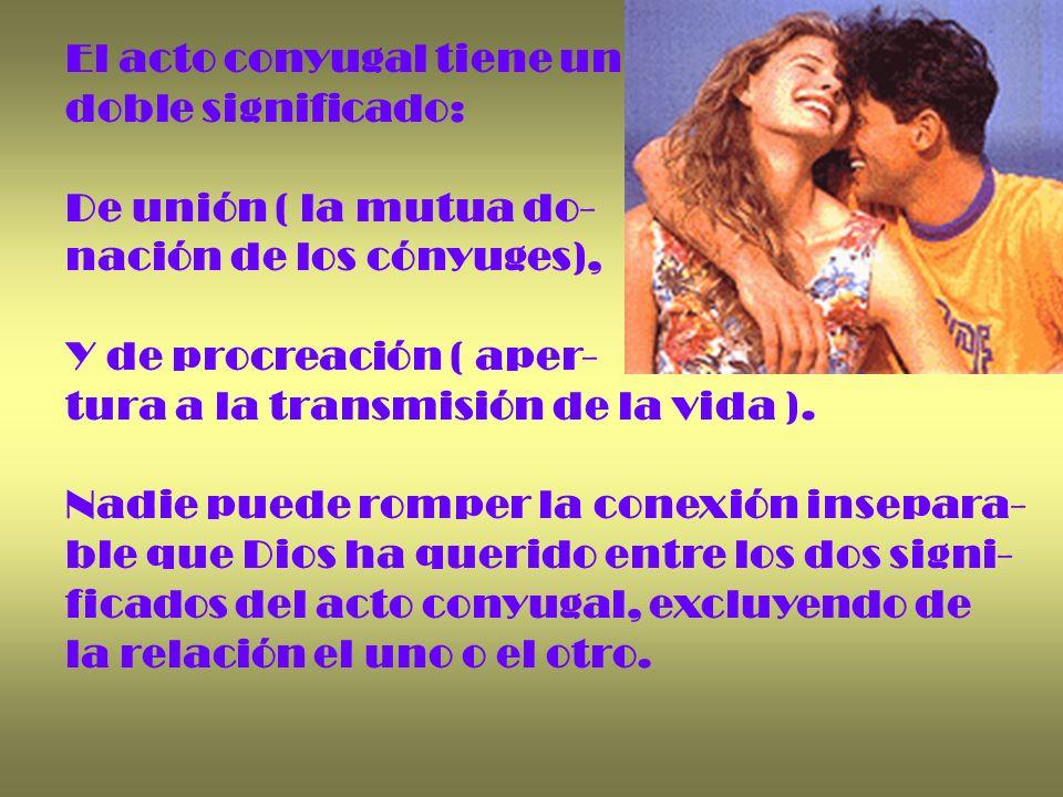 El acto conyugal tiene un doble significado: De unión ( la mutua do- nación de los cónyuges), Y de procreación ( aper- tura a la transmisión de la vid