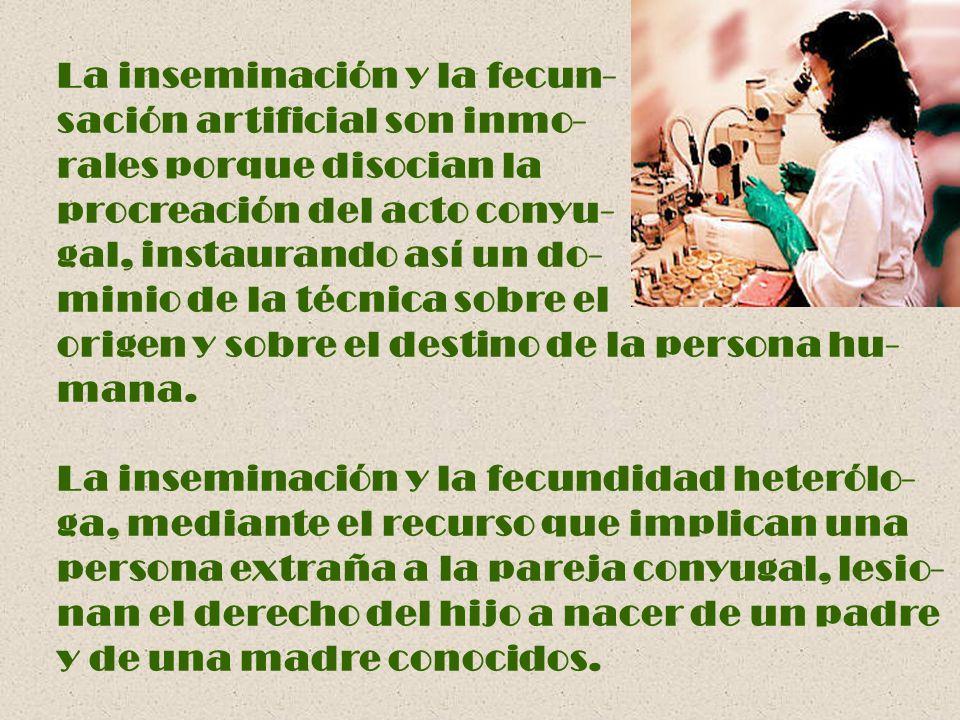 La inseminación y la fecun- sación artificial son inmo- rales porque disocian la procreación del acto conyu- gal, instaurando así un do- minio de la t
