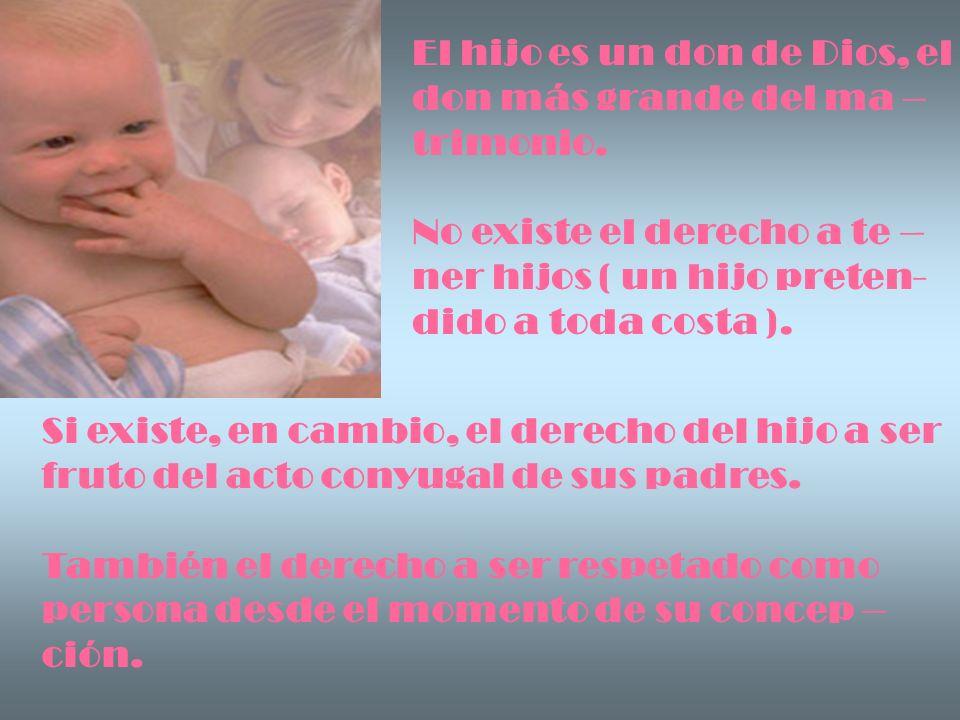 El hijo es un don de Dios, el don más grande del ma – trimonio. No existe el derecho a te – ner hijos ( un hijo preten- dido a toda costa ). Si existe
