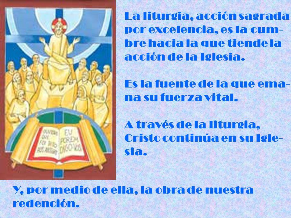 La liturgia, acción sagrada por excelencia, es la cum- bre hacia la que tiende la acción de la Iglesia. Es la fuente de la que ema- na su fuerza vital