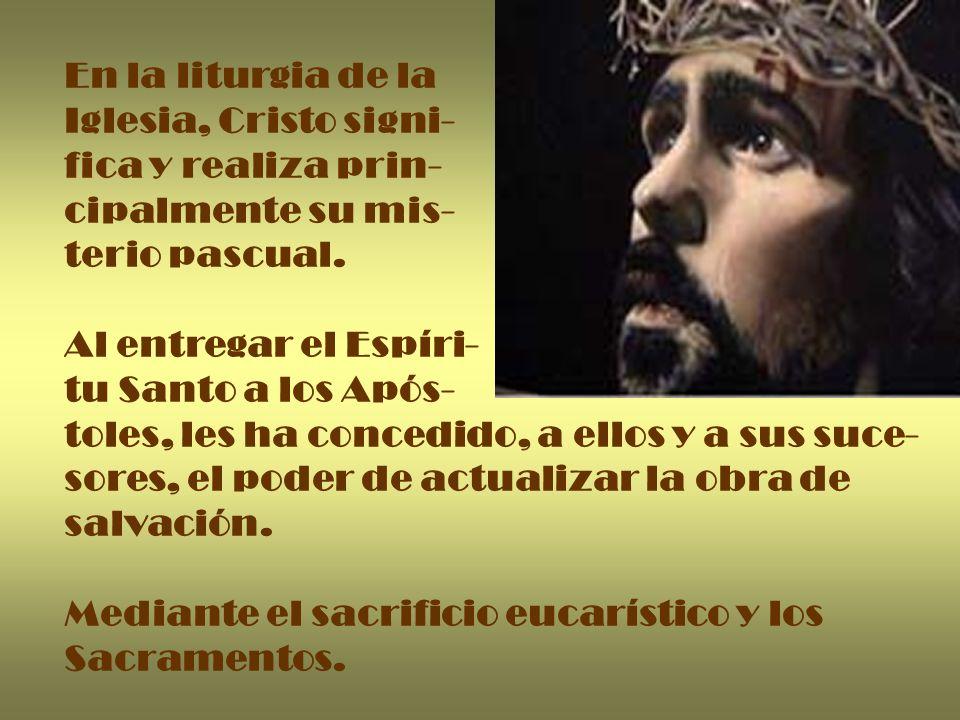En la liturgia de la Iglesia, Cristo signi- fica y realiza prin- cipalmente su mis- terio pascual. Al entregar el Espíri- tu Santo a los Após- toles,