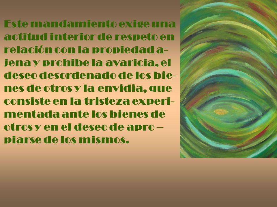 Este mandamiento exige una actitud interior de respeto en relación con la propiedad a- jena y prohibe la avaricia, el deseo desordenado de los bie- ne