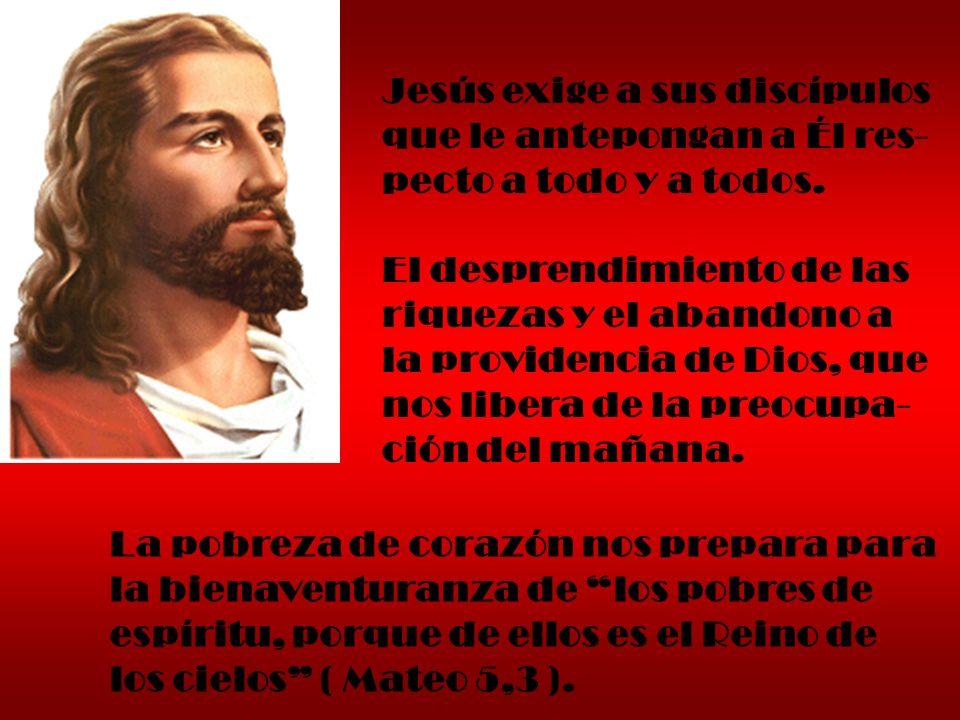 Jesús exige a sus discípulos que le antepongan a Él res- pecto a todo y a todos. El desprendimiento de las riquezas y el abandono a la providencia de