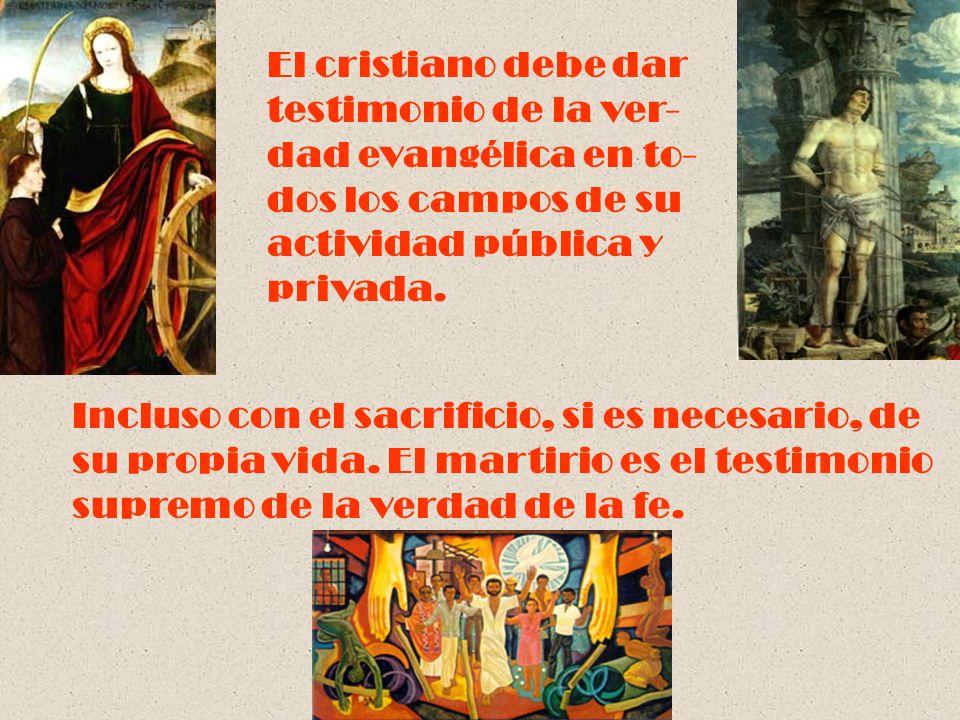 El cristiano debe dar testimonio de la ver- dad evangélica en to- dos los campos de su actividad pública y privada. Incluso con el sacrificio, si es n