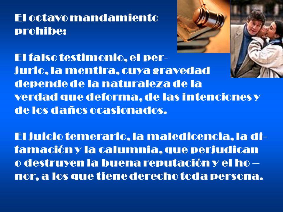 El octavo mandamiento prohibe: El falso testimonio, el per- jurio, la mentira, cuya gravedad depende de la naturaleza de la verdad que deforma, de las