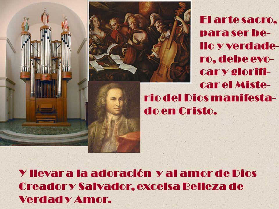 El arte sacro, para ser be- llo y verdade- ro, debe evo- car y glorifi- car el Miste- rio del Dios manifesta- do en Cristo. Y llevar a la adoración y