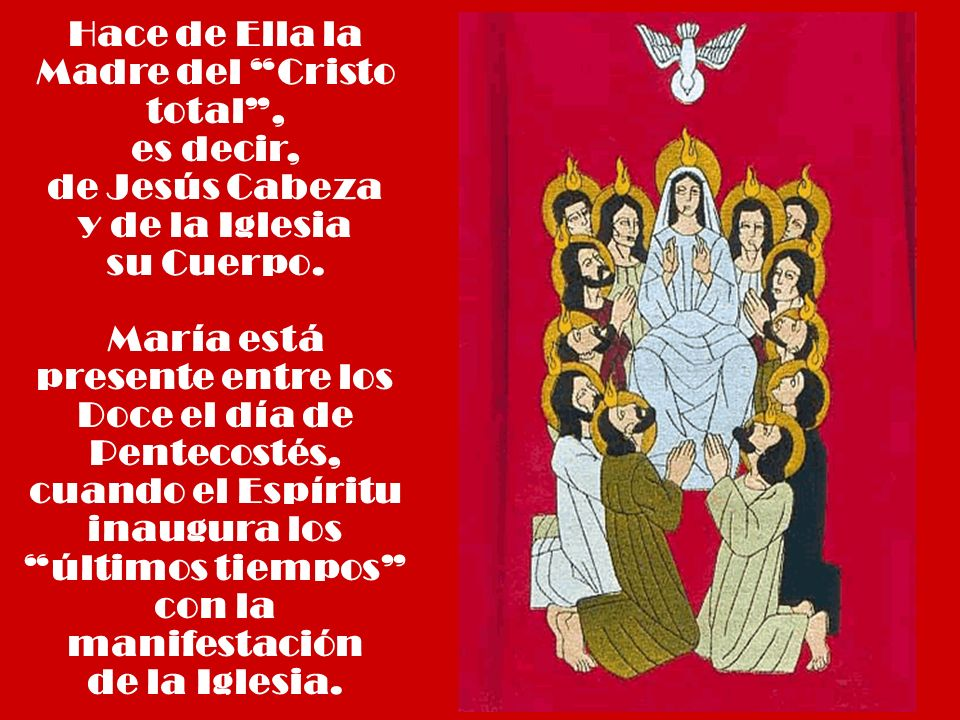 Hace de Ella la Madre del Cristo total, es decir, de Jesús Cabeza y de la Iglesia su Cuerpo. María está presente entre los Doce el día de Pentecostés,