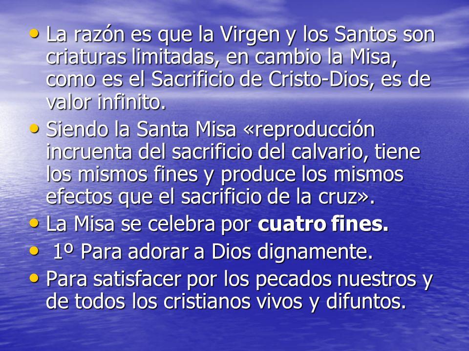 La razón es que la Virgen y los Santos son criaturas limitadas, en cambio la Misa, como es el Sacrificio de Cristo-Dios, es de valor infinito. La razó