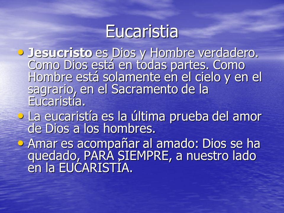 Eucaristia Jesucristo es Dios y Hombre verdadero. Como Dios está en todas partes. Como Hombre está solamente en el cielo y en el sagrario, en el Sacra