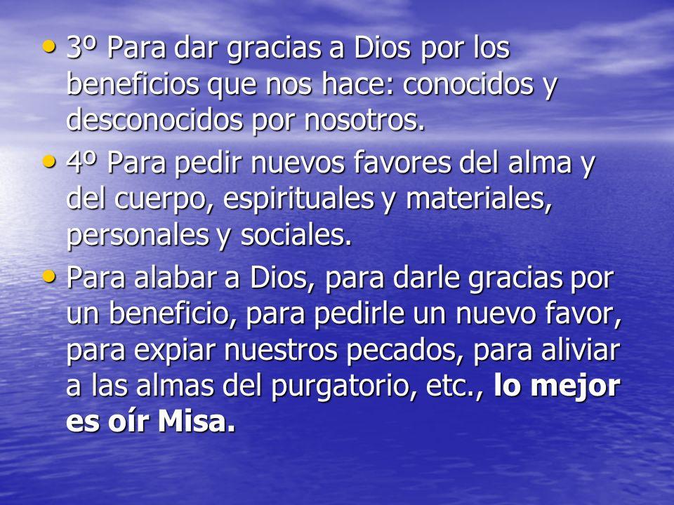 3º Para dar gracias a Dios por los beneficios que nos hace: conocidos y desconocidos por nosotros. 3º Para dar gracias a Dios por los beneficios que n