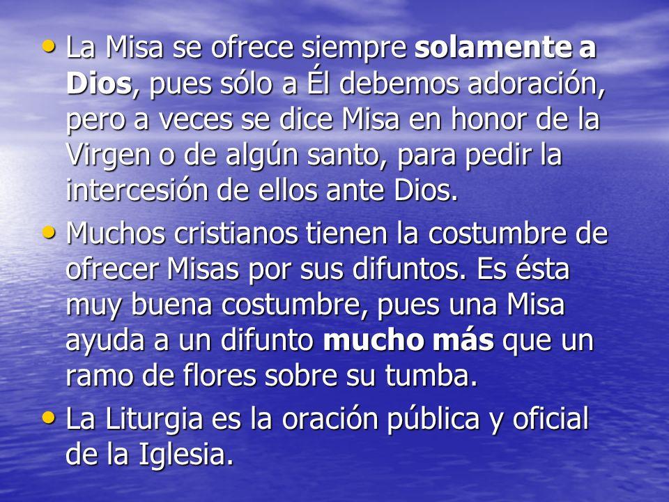 La Misa se ofrece siempre solamente a Dios, pues sólo a Él debemos adoración, pero a veces se dice Misa en honor de la Virgen o de algún santo, para p