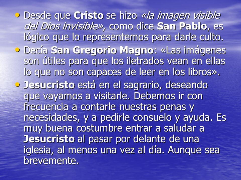 Desde que Cristo se hizo «la imagen visible del Dios invisible», como dice San Pablo, es lógico que lo representemos para darle culto. Desde que Crist