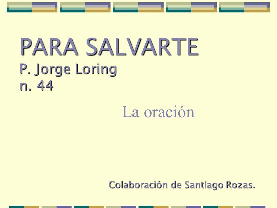 Colaboración de Santiago Rozas. PARA SALVARTE P. Jorge Loring n. 44 La oración