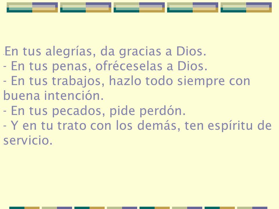 - En tus alegrías, da gracias a Dios. - En tus penas, ofréceselas a Dios. - En tus trabajos, hazlo todo siempre con buena intención. - En tus pecados,