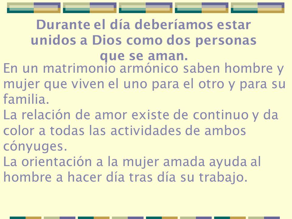 Durante el día deberíamos estar unidos a Dios como dos personas que se aman. En un matrimonio armónico saben hombre y mujer que viven el uno para el o